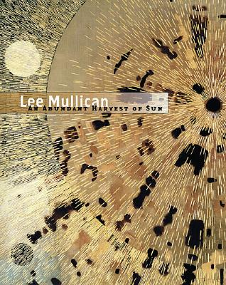 Lee Mullican: An Abundant Harvest of Sun - Mullican, Lee, and Eliel, Carol S, and Pittman, Lari (Contributions by)