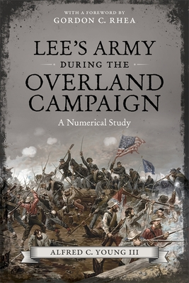Lee's Army During the Overland Campaign: A Numerical Study - Young III, Alfred C, and Rhea, Gordon C (Foreword by)