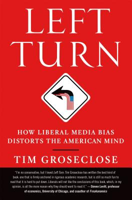 Left Turn: How Liberal Media Bias Distorts the American Mind - Groseclose, Tim, Ph.D.