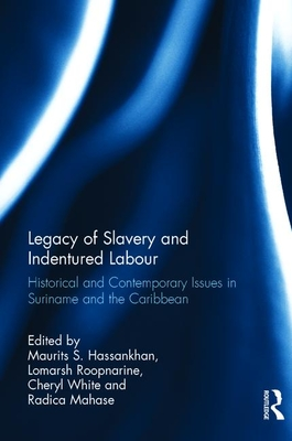 Legacy of Slavery and Indentured Labour: Historical and Contemporary Issues in Suriname and the Caribbean - Hassankhan, Maurits S. (Editor), and Roopnarine, Lomarsh (Editor), and White, Cheryl (Editor)