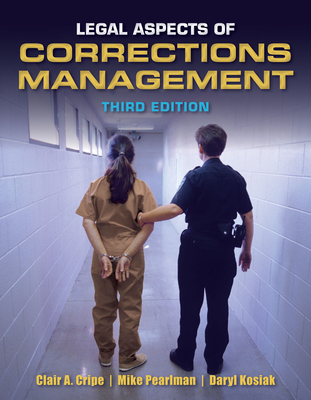 Legal Aspects of Corrections Management - Cripe, Clair A, and Pearlman, Michael G, and Kosiak, Daryl