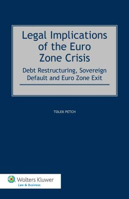 Legal Implications of the Euro Zone Crisis: Debt Restructuring, Sovereign Default and Euro Zone - Petch, Tolek