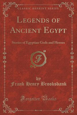 Legends of Ancient Egypt: Stories of Egyptian Gods and Heroes (Classic Reprint) - Brooksbank, Frank Henry