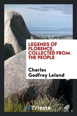 Legends of Florence, Collected from the People - Leland, Charles Godfrey