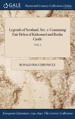 Legends of Scotland. Ser. 1: Containing Fair Helen of Kirkonnel and Roslin Castle; Vol. I - Macchronicle, Ronald