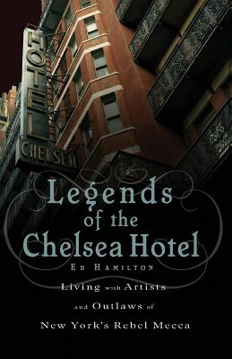 Legends of the Chelsea Hotel: Living with the Artists and Outlaws of New York's Rebel Mecca - Hamilton, Ed