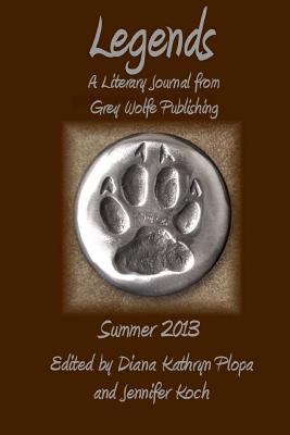 Legends: Summer 2013: Grey Wolfe Publishing's Quarterly Literary Journal - Plopa, Diana Kathryn, and Koch, Jennifer (Editor)