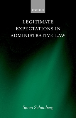 Legitimate Expectations in Administrative Law - Schonberg, Soren, and Schnberg, Sren J, and Sch Nberg, S Ren