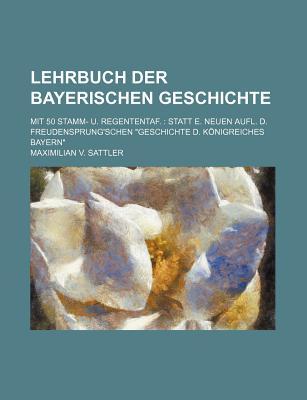 """Lehrbuch Der Bayerischen Geschichte; Mit 50 Stamm- U. Regententaf. Statt E. Neuen Aufl. D. Freudensprung'schen """"Geschichte D. Konigreiches Bayern"""" - Sattler, Maximilian V"""
