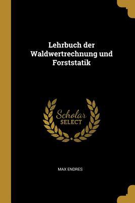 Lehrbuch Der Waldwertrechnung Und Forststatik - Endres, Max