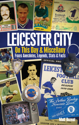 Leicester City on This Day & Miscellany: Foxes Anecdotes, Legends, Stats & Facts - Bozeat, Matt