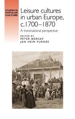 Leisure Cultures in Urban Europe, c.1700-1870: A Transnational Perspective - Borsay, Peter (Editor), and Furnee, Jan Hein (Editor)