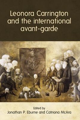 Leonora Carrington and the International Avant-Garde - Eburne, Jonathan P (Editor), and McAra, Catriona (Editor)