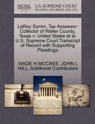 Leroy Symm, Tax Assessor-Collector of Waller County, Texas V. United States et al. U.S. Supreme Court Transcript of Record with Supporting Pleadings - McCree, Wade H, and Hill, John L, and Additional Contributors