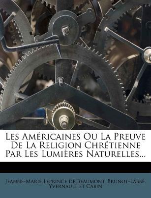 Les Americaines Ou La Preuve de La Religion Chretienne Par Les Lumieres Naturelles... - Brunot-Labb, and Jeanne-Marie Leprince De Beaumont (Creator)