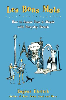 Les Bons Mots: How to Amaze Tout Le Monde with Everyday French - Ehrlich, Eugene