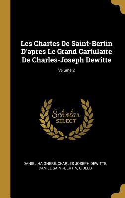 Les Chartes de Saint-Bertin d'Apres Le Grand Cartulaire de Charles-Joseph Dewitte; Volume 2 - Haignere, Daniel, and Dewitte, Charles Joseph, and Saint-Bertin, Daniel