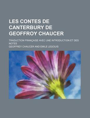 Les Contes de Canterbury de Geoffroy Chaucer; Traduction Francaise Avec Une Introduction Et Des Notes - Chaucer, Geoffrey