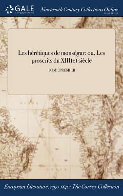 Les Heretiques de Monsegur: Ou, Les Proscrits Du Xiiie Siecle; Tome Premier - Anonymous