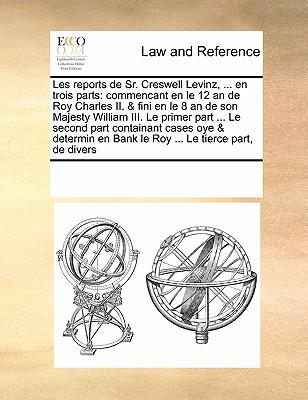 Les Reports de Sr. Creswell Levinz, ... En Trois Parts: Commencant En Le 12 an de Roy Charles II. & Fini En Le 8 an de Son Majesty William III. Le Primer Part ... Le Second Part Containant Cases Oye & Determin En Bank Le Roy ... Le Tierce Part, de Divers - Multiple Contributors