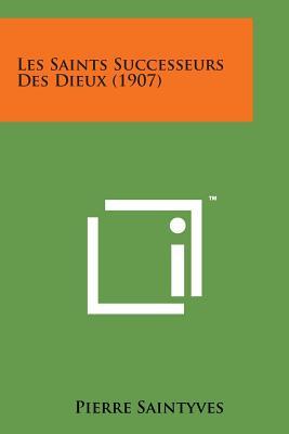 Les Saints Successeurs Des Dieux (1907) - Saintyves, Pierre