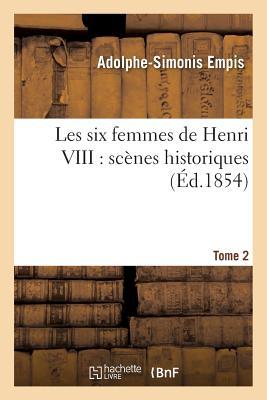 Les Six Femmes de Henri VIII: Scenes Historiques. Tome 2 - Empis-A-S