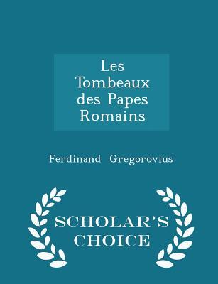 Les Tombeaux Des Papes Romains - Scholar's Choice Edition - Gregorovius, Ferdinand