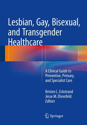 Lesbian, Gay, Bisexual, and Transgender Healthcare: A Clinical Guide to Preventive, Primary, and Specialist Care - Eckstrand, Kristen L (Editor)