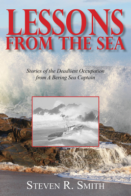 Lessons from the Sea: Stories of the Deadliest Occupation from a Bering Sea Captain - Smith, Steven R