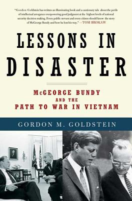 Lessons in Disaster: McGeorge Bundy and the Path to War in Vietnam - Goldstein, Gordon M