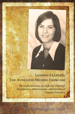 Lessons Learned: The Anneliese Michel Exorcism: The Implementation of a Safe and Thorough Examination, Determination, and Exorcism of Demonic Possessi - Duffey, John M