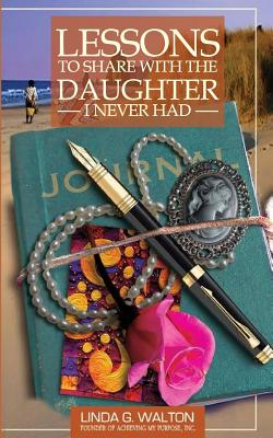 Lessons to Share with the Daughter I Never Had - Walton, Linda