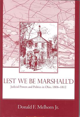 Lest We Be Marshalled: Judicial Powers and Politics in Ohio, 1806-1812 - Melhorn, Donald F