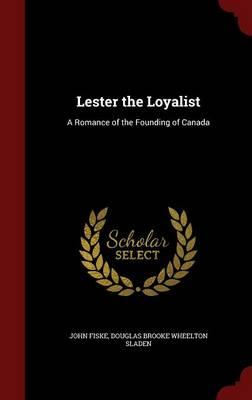 Lester the Loyalist: A Romance of the Founding of Canada - Fiske, John, and Sladen, Douglas Brooke Wheelton
