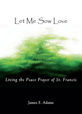 Let Me Sow Love: Living the Peace Prayer of St. Francis - Adams, James E