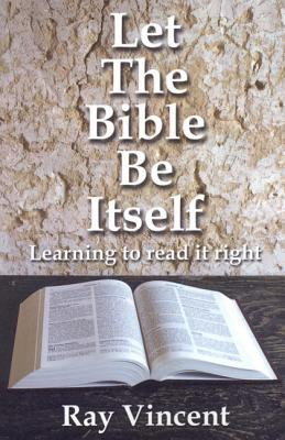 Let the Bible Be Itself: Learning to Read It Right - Vincent, Ray