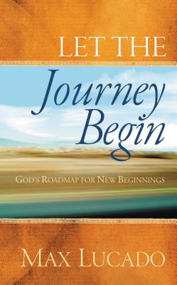 Let the Journey Begin: God's Roadmap for New Beginnings - Lucado, Max