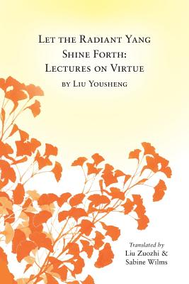 Let the Radiant Yang Shine Forth: Lectures on Virtue - Wilms, Sabine (Translated by), and Zuozhi, Liu (Translated by)