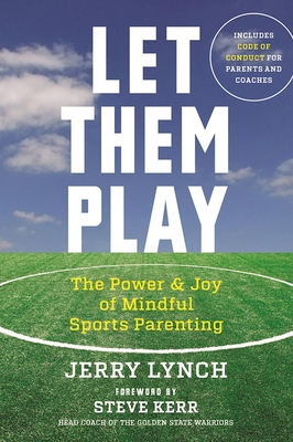 Let Them Play: The Mindful Way to Parent Kids for Fun and Success in Sports - Lynch, Jerry, Ph.D., and Kerr, Steve (Foreword by)