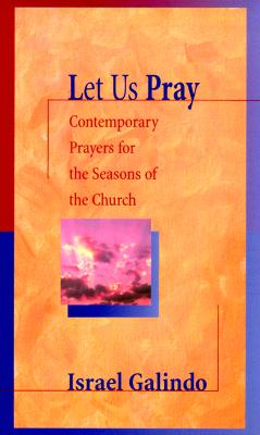 Let Us Pray: Contemporary Prayers for the Seasons of the Church - Galindo, Israel