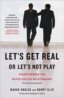 Let's Get Real or Let's Not Play: Transforming the Buyer/Seller Relationship - Khalsa, Mahan, and Illig, Randy, and Covey, Stephen R (Introduction by)
