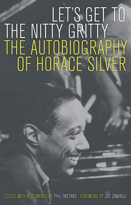 Let's Get to the Nitty Gritty: The Autobiography of Horace Silver - Silver, Horace, and Pastras, Phil (Editor), and Zawinul, Joe (Foreword by)