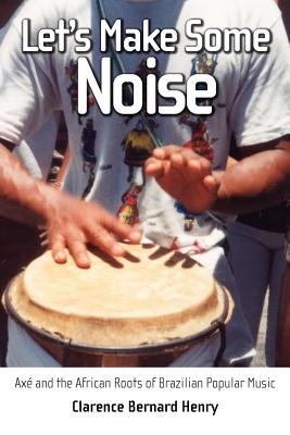 Let's Make Some Noise: Axe and the African Roots of Brazilian Popular Music - Henry, Clarence Bernard