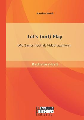 Let's (Not) Play: Wie Games Noch ALS Video Faszinieren - Weiss, Bastian