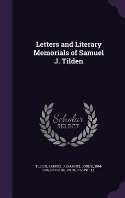 Letters and Literary Memorials of Samuel J. Tilden - Tilden, Samuel J 1814-1886, and Bigelow, John, Dr., Jr.