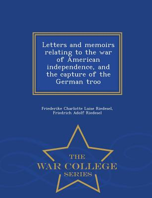 Letters and Memoirs Relating to the War of American Independence, and the Capture of the German Troo - War College Series - Riedesel, Friederike Charlotte Luise, and Riedesel, Friedrich Adolf