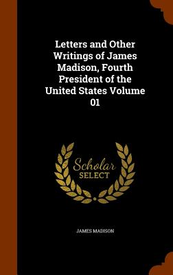 Letters and Other Writings of James Madison, Fourth President of the United States Volume 01 - Madison, James