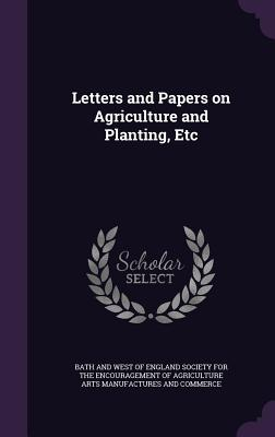 Letters and Papers on Agriculture and Planting, Etc - Bath and West of England Society for the (Creator)