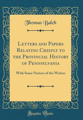 Letters and Papers Relating Chiefly to the Provincial History of Pennsylvania: With Some Notices of the Writers (Classic Reprint) - Balch, Thomas