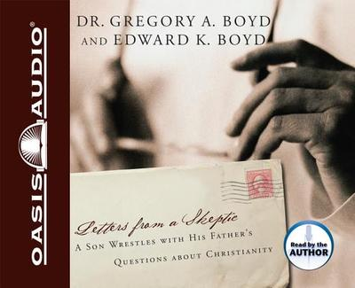 Letters from a Skeptic: A Son Wrestles with His Father's Questions about Christianity - Boyd, Gregory A, and Boyd, Edward K, and Authors (Read by)